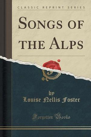 Songs of the Alps (Classic Reprint) af Louise Nellis Foster