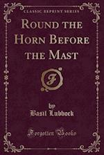 Round the Horn Before the Mast (Classic Reprint)