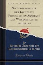 Sitzungsberichte Der Koniglich Preussischen Akademie Der Wissenschaften Zu Berlin (Classic Reprint)
