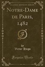 Notre-Dame de Paris, 1482 (Classic Reprint)