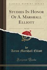 Studies in Honor of A. Marshall Elliott, Vol. 2 of 2 (Classic Reprint)