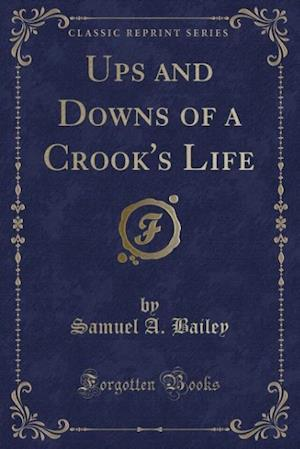 Ups and Downs of a Crook's Life (Classic Reprint) af Samuel A. Bailey