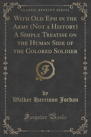 With Old Eph in the Army (Not a History) a Simple Treatise on the Human Side of the Colored Soldier (Classic Reprint) af Walker Harrison Jordan