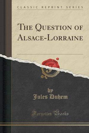 The Question of Alsace-Lorraine (Classic Reprint) af Jules Duhem