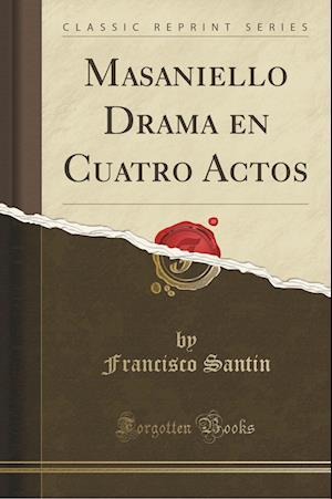 Masaniello Drama En Cuatro Actos (Classic Reprint) af Francisco Santin