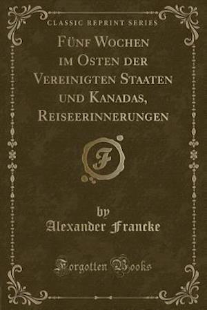 Funf Wochen Im Osten Der Vereinigten Staaten Und Kanadas, Reiseerinnerungen (Classic Reprint) af Alexander Francke