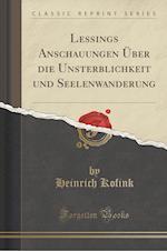 Lessings Anschauungen Uber Die Unsterblichkeit Und Seelenwanderung (Classic Reprint)