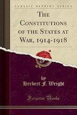 The Constitutions of the States at War, 1914-1918 (Classic Reprint)