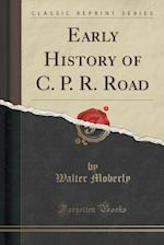 Early History of C. P. R. Road (Classic Reprint)