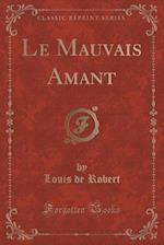 Le Mauvais Amant (Classic Reprint) af Louis De Robert