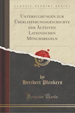 Untersuchungen Zur Uberlieferungsgeschichte Der Altesten Lateinischen Monchsregeln (Classic Reprint)