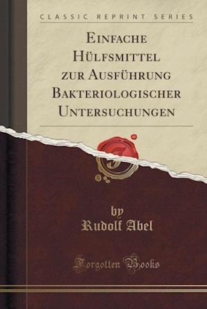 Bog, paperback Einfache Hulfsmittel Zur Ausfuhrung Bakteriologischer Untersuchungen (Classic Reprint) af Rudolf Abel