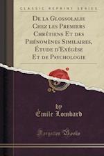 de La Glossolalie Chez Les Premiers Chretiens Et Des Phenomenes Similaires, Etude D'Exegese Et de Psychologie (Classic Reprint)