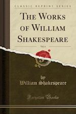 The Works of William Shakespeare, Vol. 4 of 9 (Classic Reprint)