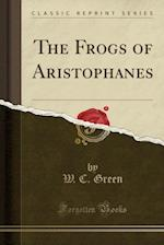 The Frogs of Aristophanes (Classic Reprint)