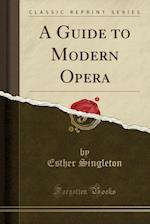 A Guide to Modern Opera (Classic Reprint)