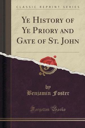 Ye History of Ye Priory and Gate of St. John (Classic Reprint) af Benjamin Foster
