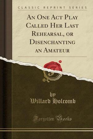 An One Act Play Called Her Last Rehearsal, or Disenchanting an Amateur (Classic Reprint) af Willard Holcomb