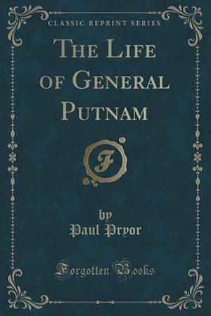 The Life of General Putnam (Classic Reprint) af Paul Pryor