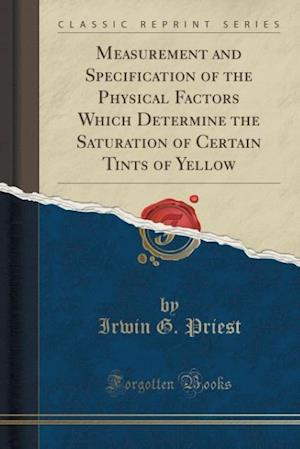 Measurement and Specification of the Physical Factors Which Determine the Saturation of Certain Tints of Yellow (Classic Reprint) af Irwin G. Priest