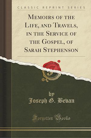 Memoirs of the Life, and Travels, in the Service of the Gospel, of Sarah Stephenson (Classic Reprint) af Joseph G. Bevan