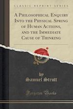 A Philosophical Enquiry Into the Physical Spring of Human Actions, and the Immediate Cause of Thinking (Classic Reprint)