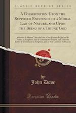 A   Dissertation Upon the Supposed Existence of a Moral Law of Nature, and Upon the Being of a Triune God