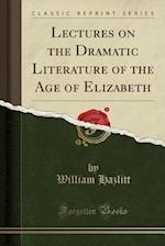 Lectures on the Dramatic Literature of the Age of Elizabeth (Classic Reprint)