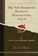 The New Shakspere Society's Transactions, 1875-6 (Classic Reprint)