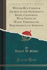 Winter-Run Chinook Salmon in the Sacramento River, California, with Notes on Water Temperature Requirements at Spawning (Classic Reprint)