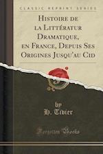 Histoire de La Litteratur Dramatique, En France, Depuis Ses Origines Jusqu'au Cid (Classic Reprint)