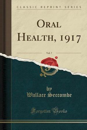 Oral Health, 1917, Vol. 7 (Classic Reprint) af Wallace Seccombe