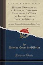 Histoire Naturelle de La Parole, Ou Grammaire Universelle A L'Usage Des Jeunes Gens Par Court de Gebelin