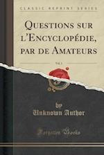 Questions Sur L'Encyclopedie, Par de Amateurs, Vol. 1 (Classic Reprint)