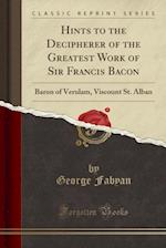 Hints to the Decipherer of the Greatest Work of Sir Francis Bacon, Baron of Verulam, Viscount St. Alban (Classic Reprint)