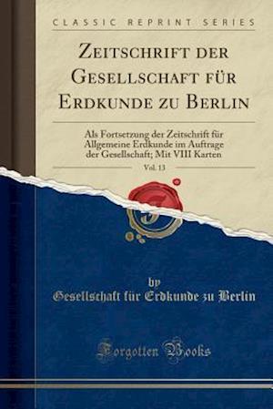 Zeitschrift Der Gesellschaft Fur Erdkunde Zu Berlin, Vol. 13 af Gesellschaft Fur Erdkunde Zu Berlin