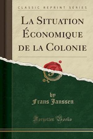 La Situation Economique de La Colonie (Classic Reprint) af Frans Janssen