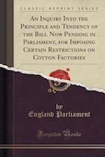 An  Inquiry Into the Principle and Tendency of the Bill Now Pending in Parliament, for Imposing Certain Restrictions on Cotton Factories (Classic Repr