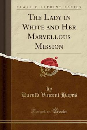 The Lady in White and Her Marvellous Mission (Classic Reprint) af Harold Vincent Hayes