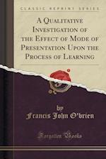 A Qualitative Investigation of the Effect of Mode of Presentation Upon the Process of Learning (Classic Reprint)