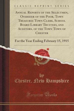 Annual Reports of the Selectmen, Overseer of the Poor, Town Treasures Town Clerk, School Board Library Trustees, and Auditors, of the Town Town of Che af Chester New Hampshire