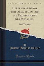 Ueber Die Anfange Der Organismen Und Die Urgeschichte Des Menschen af Johann Baptist Baltzer