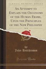 An Attempt to Explain the Oeconomy of the Human Frame, Upon the Principles of the New Philosphy, Vol. 10 (Classic Reprint)