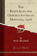 The Resources and Opportunities of Montana, 1916 (Classic Reprint)
