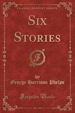 Six Stories (Classic Reprint) af George Harrison Phelps