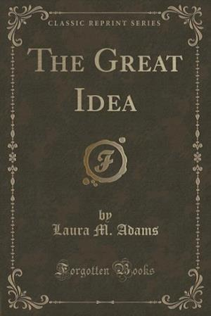 The Great Idea (Classic Reprint) af Laura M. Adams