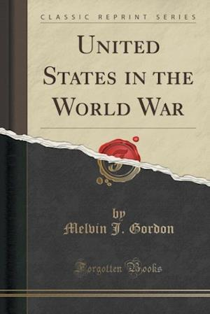 United States in the World War (Classic Reprint) af Melvin J. Gordon