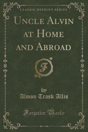 Uncle Alvin at Home and Abroad (Classic Reprint) af Almon Trask Allis