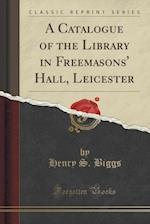 A Catalogue of the Library in Freemasons' Hall, Leicester (Classic Reprint)