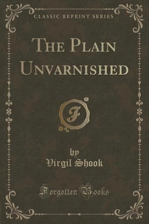 The Plain Unvarnished (Classic Reprint) af Virgil Shook